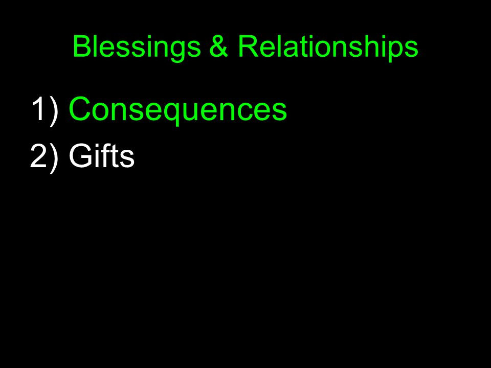 Blessings & Relationships 1) Consequences 2) Gifts