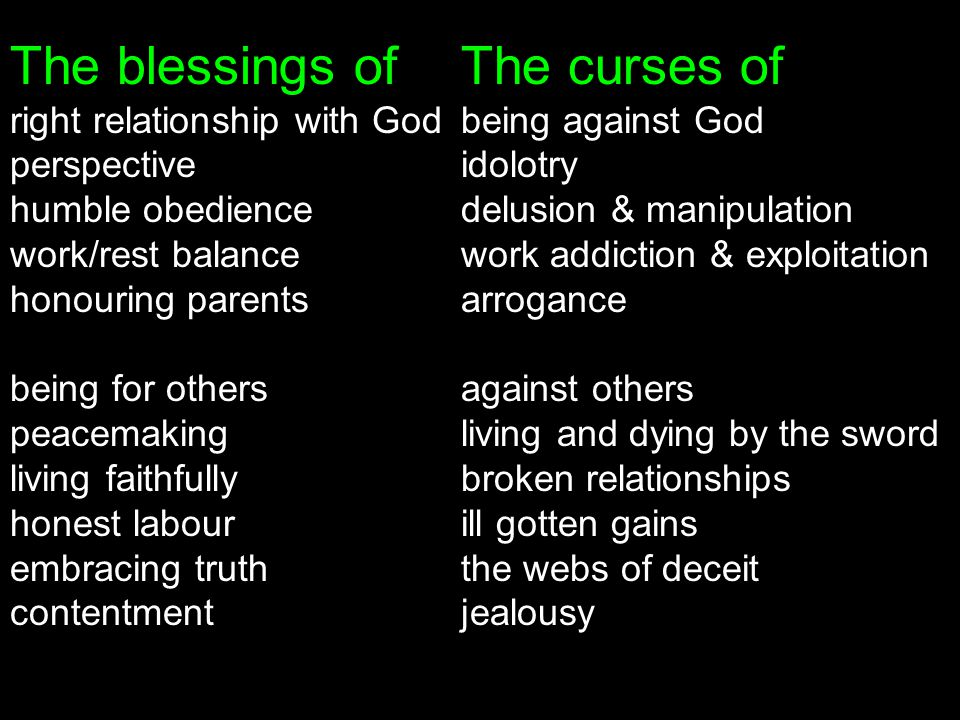 The blessings ofThe curses of right relationship with God being against God perspectiveidolotry humble obedience delusion & manipulation work/rest balance work addiction & exploitation honouring parents arrogance being for others against others peacemaking living and dying by the sword living faithfully broken relationships honest labour ill gotten gains embracing truth the webs of deceit contentment jealousy