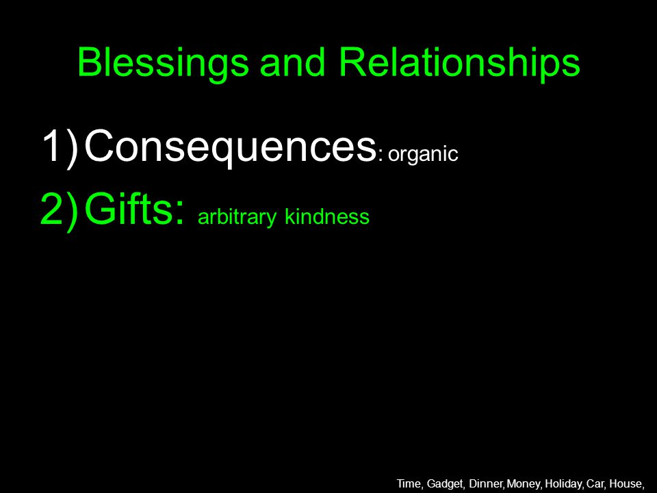 Blessings and Relationships 1)Consequences : organic 2)Gifts: arbitrary kindness Time, Gadget, Dinner, Money, Holiday, Car, House,