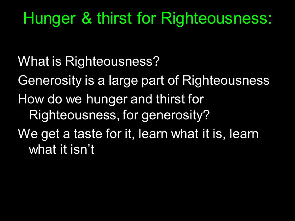 Hunger & thirst for Righteousness: Live generously because God is generous Learn generosity from God Be generous with possessions Be generous when others hurt us Avoid satisfaction outside God's generosity