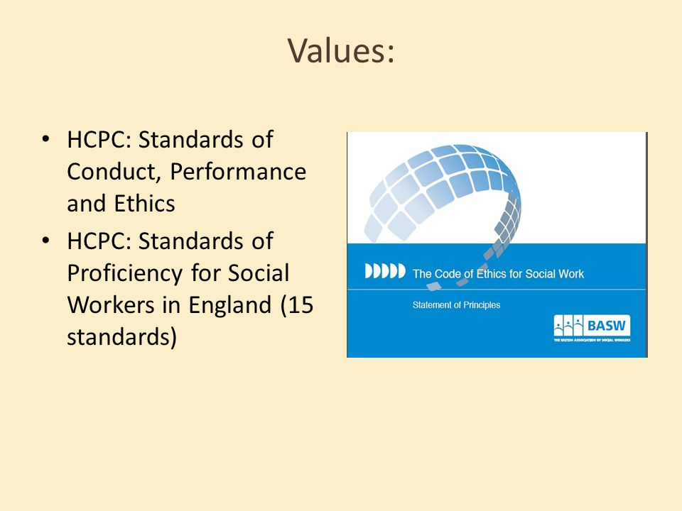Values: HCPC: Standards of Conduct, Performance and Ethics HCPC: Standards of Proficiency for Social Workers in England (15 standards)