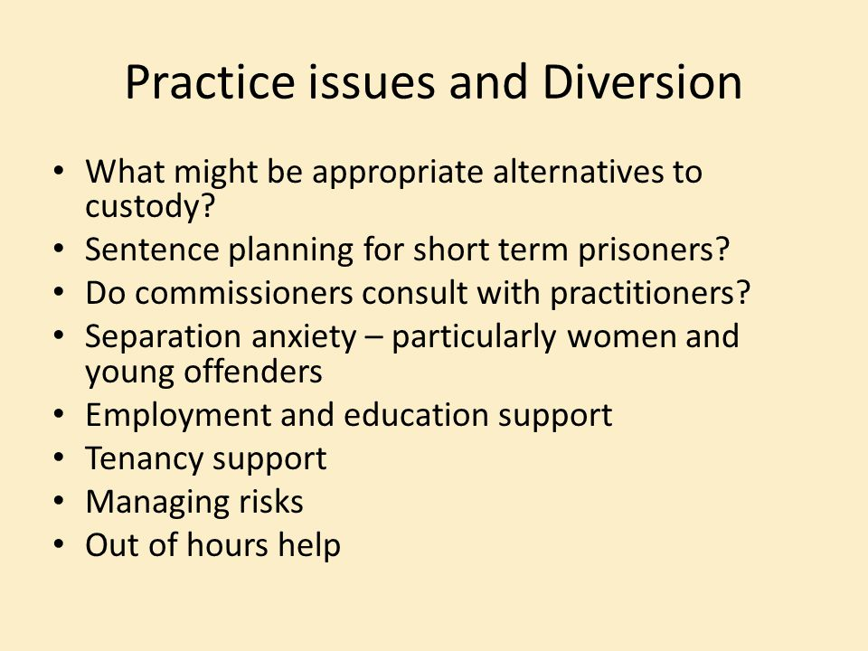 Practice issues and Diversion What might be appropriate alternatives to custody? Sentence planning for short term prisoners? Do commissioners consult