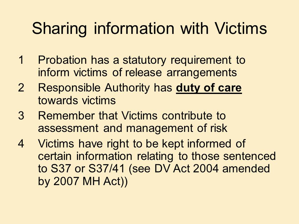 Sharing information with Victims 1Probation has a statutory requirement to inform victims of release arrangements 2Responsible Authority has duty of c