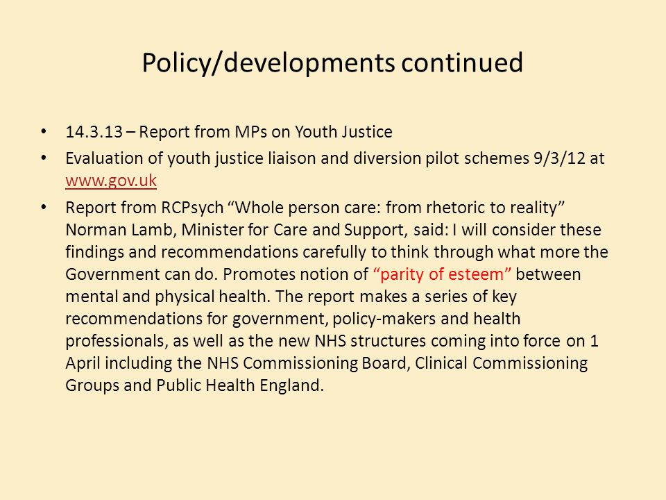 Policy/developments continued 14.3.13 – Report from MPs on Youth Justice Evaluation of youth justice liaison and diversion pilot schemes 9/3/12 at www