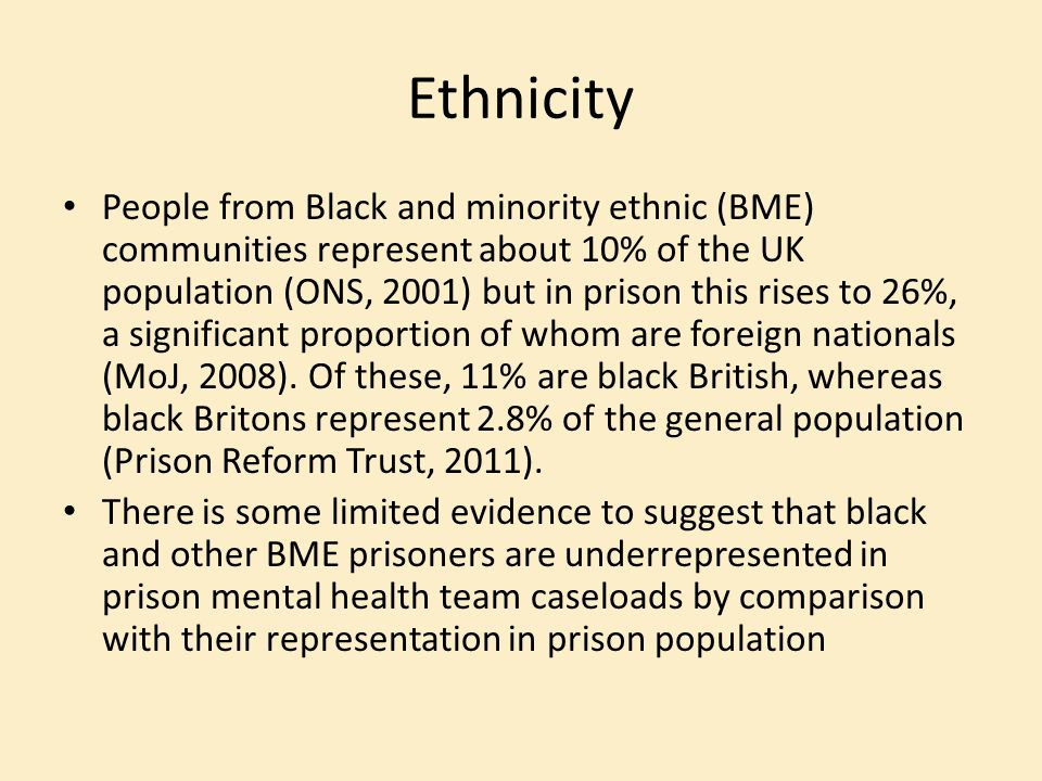 Ethnicity People from Black and minority ethnic (BME) communities represent about 10% of the UK population (ONS, 2001) but in prison this rises to 26%