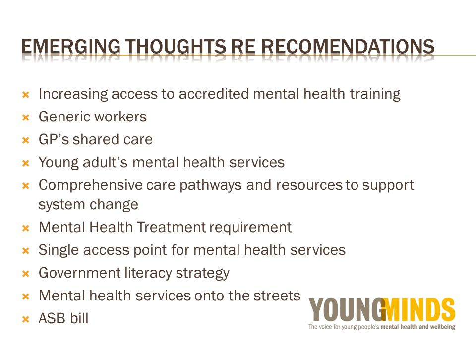  Increasing access to accredited mental health training  Generic workers  GP's shared care  Young adult's mental health services  Comprehensive care pathways and resources to support system change  Mental Health Treatment requirement  Single access point for mental health services  Government literacy strategy  Mental health services onto the streets  ASB bill