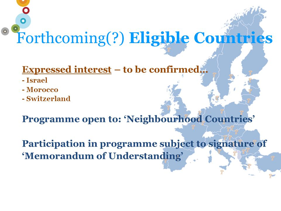 Forthcoming( ) Eligible Countries Expressed interest – to be confirmed… - Israel - Morocco - Switzerland Programme open to: 'Neighbourhood Countries' Participation in programme subject to signature of 'Memorandum of Understanding'