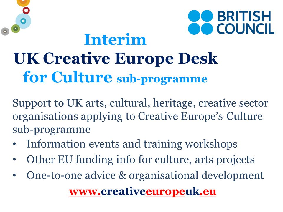 4: European Platforms European platform to promote new and emerging talent  Members of a platform share programmes and artists  Co-developing, co-creating  Providing visibility & mobility of new talent  Cooperate on distribution  Minimum 10 members from 10 countries, 5 from EU Member states  80% maximum support from EC  Multi-annual funding