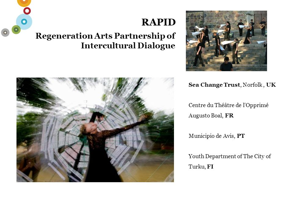 RAPID Regeneration Arts Partnership of Intercultural Dialogue Sea Change Trust, Norfolk, UK Centre du Théâtre de l Opprimé Augusto Boal, FR Municipio de Avis, PT Youth Department of The City of Turku, FI