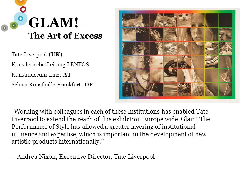 "GLAM! – The Art of Excess Tate Liverpool (UK), Kunstlerische Leitung LENTOS Kunstmuseum Linz, AT Schirn Kunsthalle Frankfurt, DE ""Working with colleag"