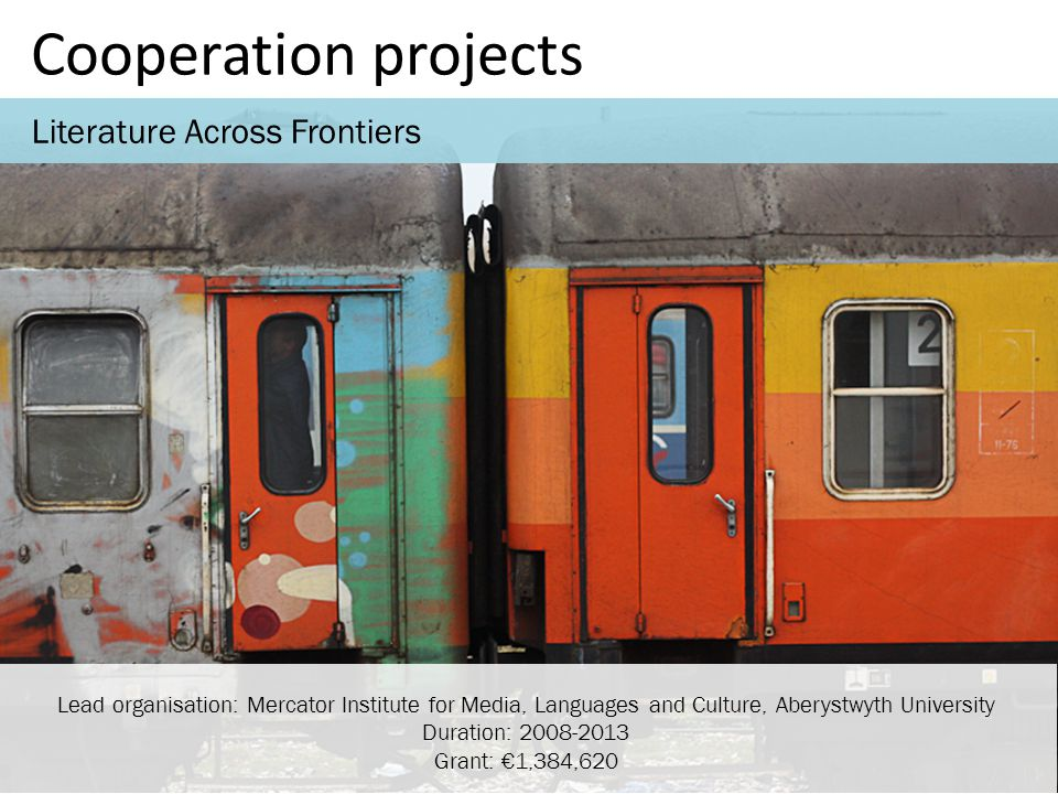 Cooperation projects Literature Across Frontiers Lead organisation: Mercator Institute for Media, Languages and Culture, Aberystwyth University Duration: 2008-2013 Grant: €1,384,620