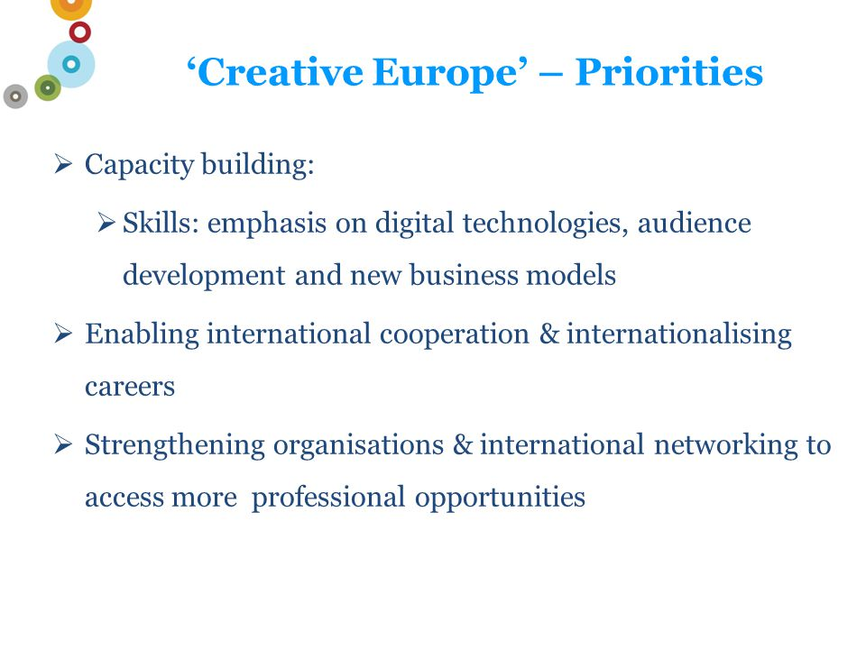'Creative Europe' – Culture What's important:  Addresses the wider 'Europe 2020' growth agenda of the EU  Promotes capacity-building, to reinforce the sector and its skills and (continued) transnational circulation of works and operators  A new financial facility to bank loans to the sector (2016)