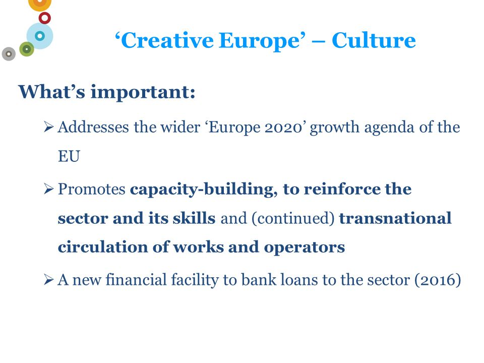 'Creative Europe' – Culture Strands  Transnational cooperation projects  Literary translation  European networks  European platforms with a structuring effect Discontinued: 3rd country call, ambassadors, festivals But: International (non Eur) partners can participate, for up to 30% of project budget