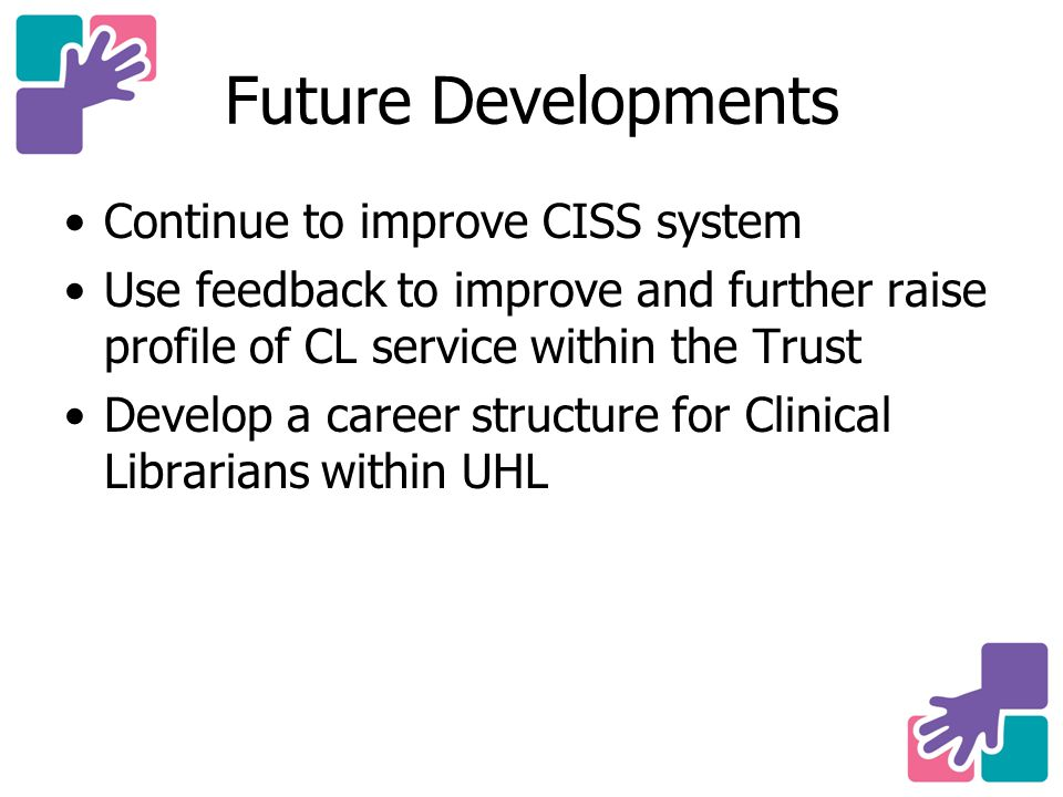Future Developments Continue to improve CISS system Use feedback to improve and further raise profile of CL service within the Trust Develop a career structure for Clinical Librarians within UHL