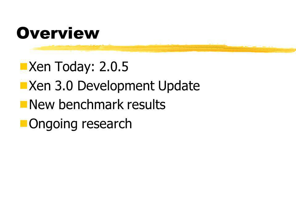 Overview  Xen Today: 2.0.5  Xen 3.0 Development Update  New benchmark results  Ongoing research