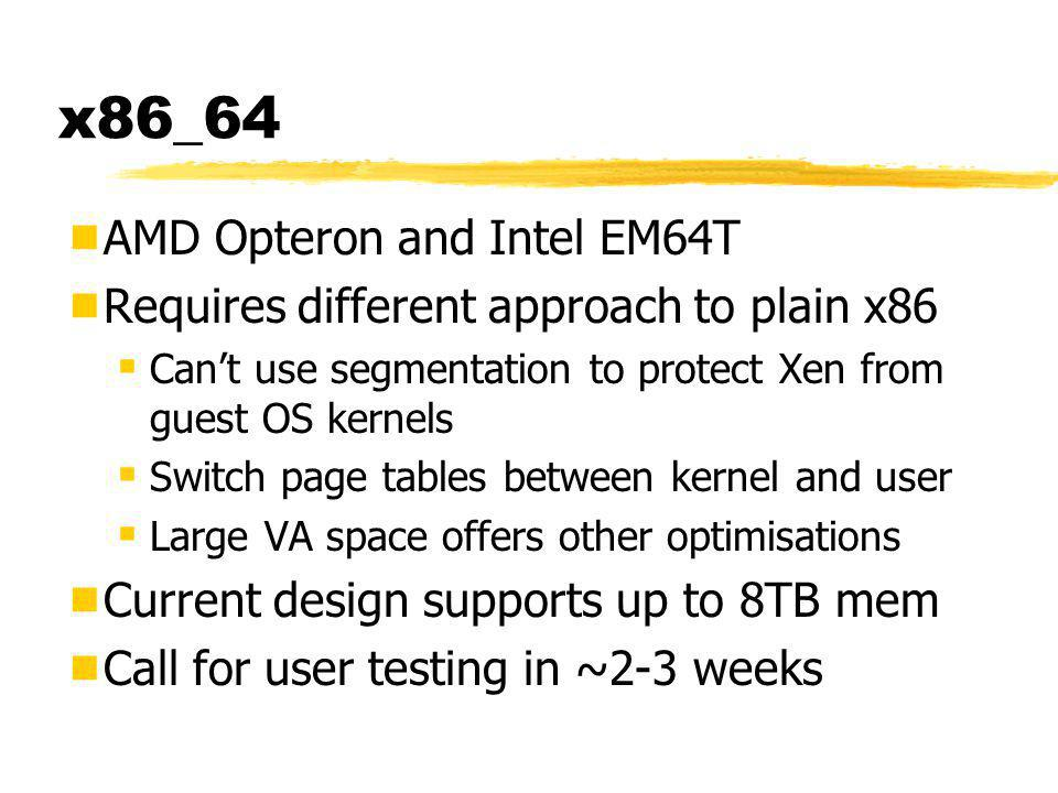 x86_64  AMD Opteron and Intel EM64T  Requires different approach to plain x86  Can't use segmentation to protect Xen from guest OS kernels  Switch page tables between kernel and user  Large VA space offers other optimisations  Current design supports up to 8TB mem  Call for user testing in ~2-3 weeks