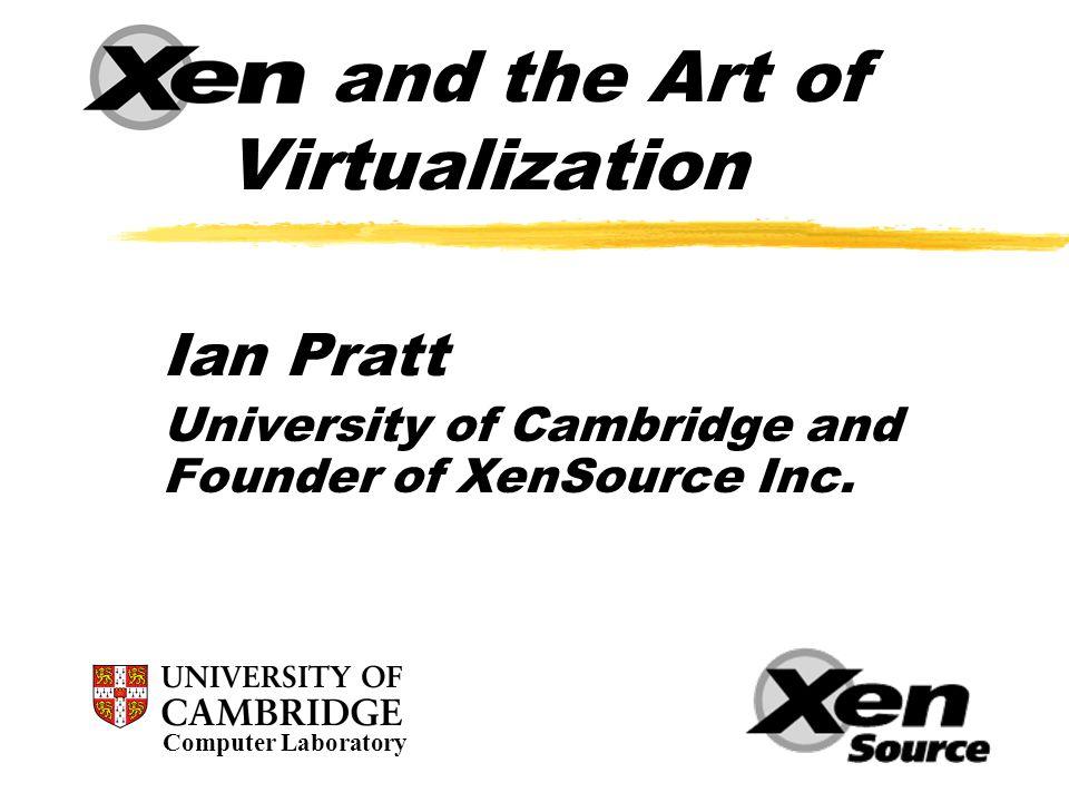 Outline  Virtualization Overview  Xen Today : Xen 2.0 Overview  Architecture  Performance  Live VM Relocation  Xen 3.0 features (Q3 2005)  Research Roadmap