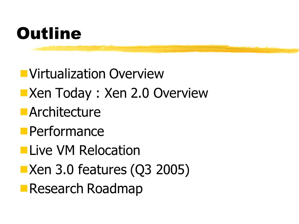 Outline  Virtualization Overview  Xen Today : Xen 2.0 Overview  Architecture  Performance  Live VM Relocation  Xen 3.0 features (Q3 2005)  Research Roadmap