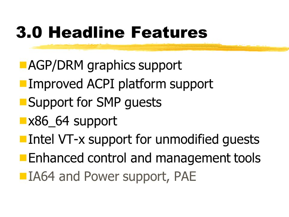 3.0 Headline Features  AGP/DRM graphics support  Improved ACPI platform support  Support for SMP guests  x86_64 support  Intel VT-x support for unmodified guests  Enhanced control and management tools  IA64 and Power support, PAE
