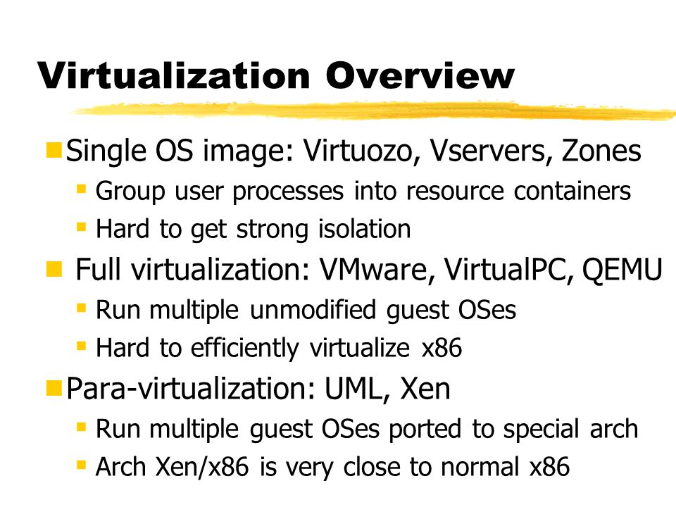 Virtualization Overview  Single OS image: Virtuozo, Vservers, Zones  Group user processes into resource containers  Hard to get strong isolation  Full virtualization: VMware, VirtualPC, QEMU  Run multiple unmodified guest OSes  Hard to efficiently virtualize x86  Para-virtualization: UML, Xen  Run multiple guest OSes ported to special arch  Arch Xen/x86 is very close to normal x86