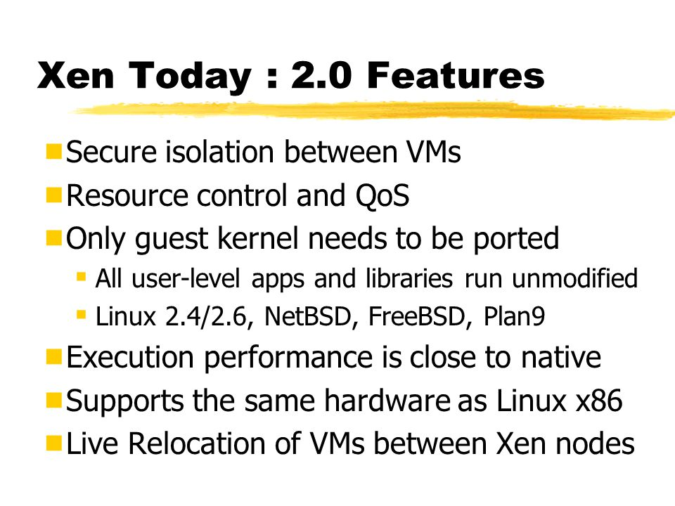 Xen Today : 2.0 Features  Secure isolation between VMs  Resource control and QoS  Only guest kernel needs to be ported  All user-level apps and libraries run unmodified  Linux 2.4/2.6, NetBSD, FreeBSD, Plan9  Execution performance is close to native  Supports the same hardware as Linux x86  Live Relocation of VMs between Xen nodes