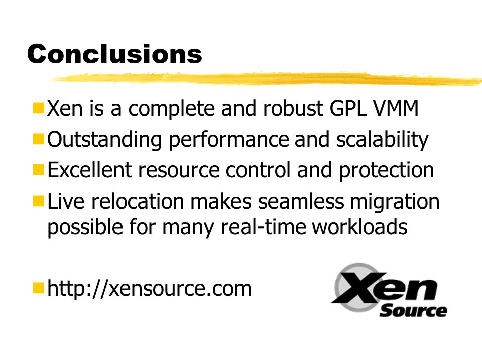 Conclusions  Xen is a complete and robust GPL VMM  Outstanding performance and scalability  Excellent resource control and protection  Live relocation makes seamless migration possible for many real-time workloads 