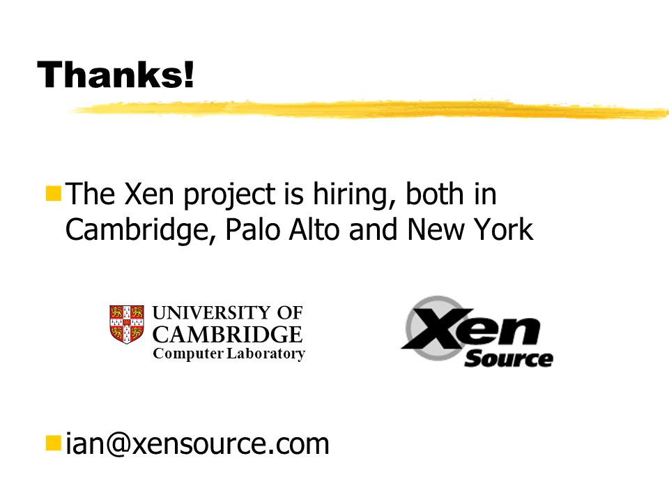 Thanks!  The Xen project is hiring, both in Cambridge, Palo Alto and New York  ian@xensource.com Computer Laboratory
