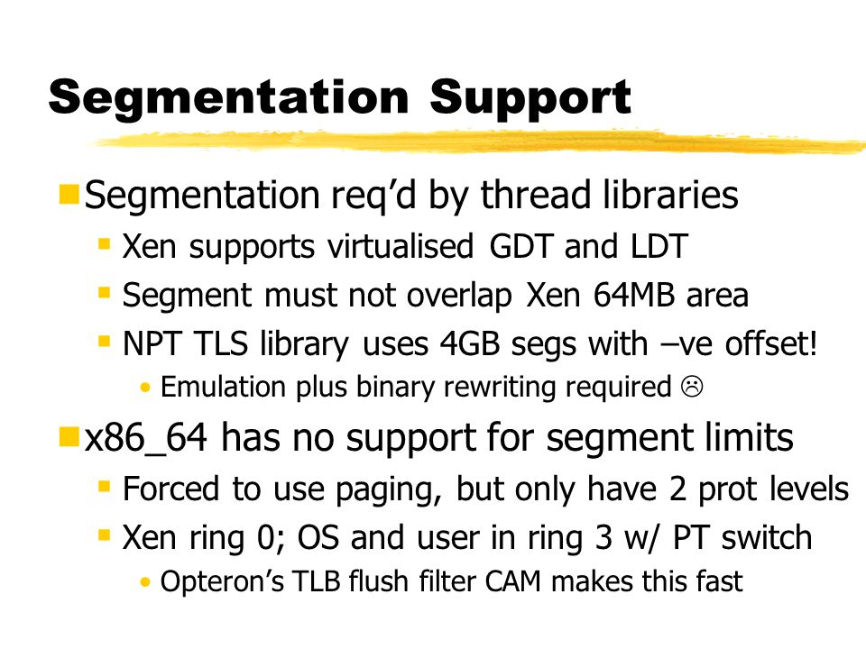 Segmentation Support  Segmentation req'd by thread libraries  Xen supports virtualised GDT and LDT  Segment must not overlap Xen 64MB area  NPT TLS library uses 4GB segs with –ve offset.