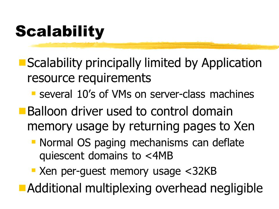 Scalability  Scalability principally limited by Application resource requirements  several 10's of VMs on server-class machines  Balloon driver used to control domain memory usage by returning pages to Xen  Normal OS paging mechanisms can deflate quiescent domains to <4MB  Xen per-guest memory usage <32KB  Additional multiplexing overhead negligible