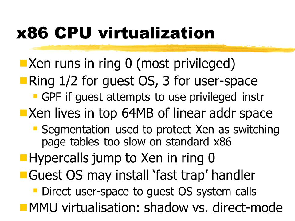 Xen 2.0 Architecture Event Channel Virtual MMUVirtual CPU Control IF Hardware (SMP, MMU, physical memory, Ethernet, SCSI/IDE) Native Device Driver GuestOS (XenLinux) Device Manager & Control s/w VM0 Native Device Driver GuestOS (XenLinux) Unmodified User Software VM1 Front-End Device Drivers GuestOS (XenLinux) Unmodified User Software VM2 Front-End Device Drivers GuestOS (XenBSD) Unmodified User Software VM3 Safe HW IF Xen Virtual Machine Monitor Back-End