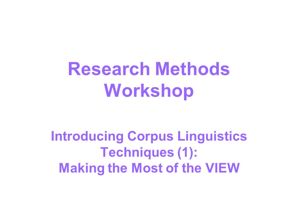 Research Methods Workshop Introducing Corpus Linguistics Techniques (1): Making the Most of the VIEW