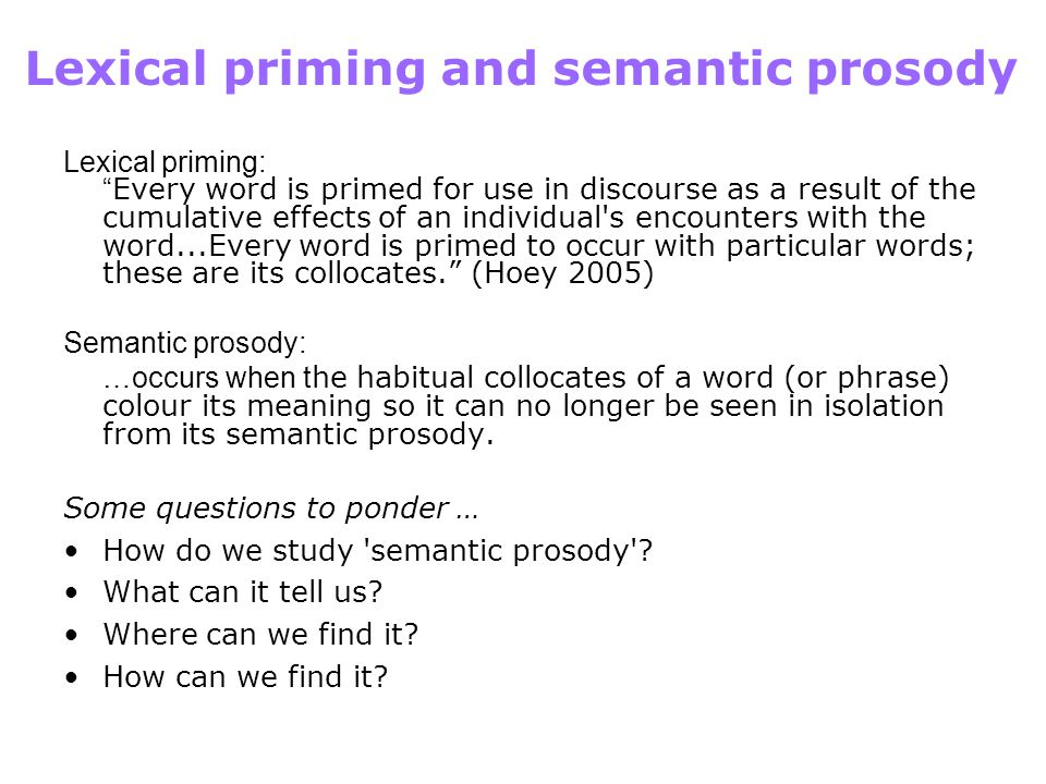Lexical priming and semantic prosody Lexical priming: Every word is primed for use in discourse as a result of the cumulative effects of an individual s encounters with the word...Every word is primed to occur with particular words; these are its collocates. (Hoey 2005) Semantic prosody: …occurs when t he habitual collocates of a word (or phrase) colour its meaning so it can no longer be seen in isolation from its semantic prosody.