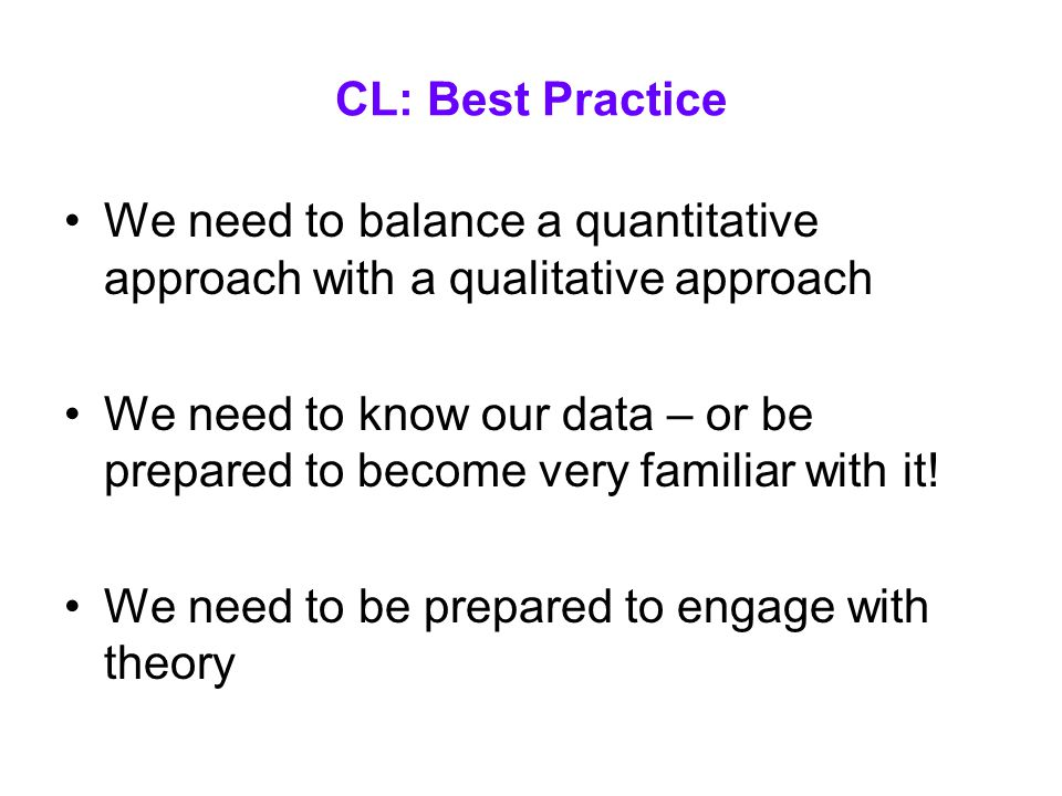 CL: Best Practice We need to balance a quantitative approach with a qualitative approach We need to know our data – or be prepared to become very familiar with it.