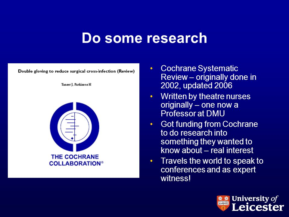 Do some research Cochrane Systematic Review – originally done in 2002, updated 2006 Written by theatre nurses originally – one now a Professor at DMU Got funding from Cochrane to do research into something they wanted to know about – real interest Travels the world to speak to conferences and as expert witness!