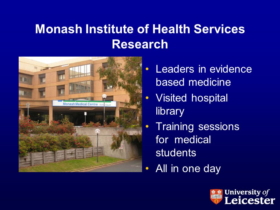 Monash Institute of Health Services Research Leaders in evidence based medicine Visited hospital library Training sessions for medical students All in one day