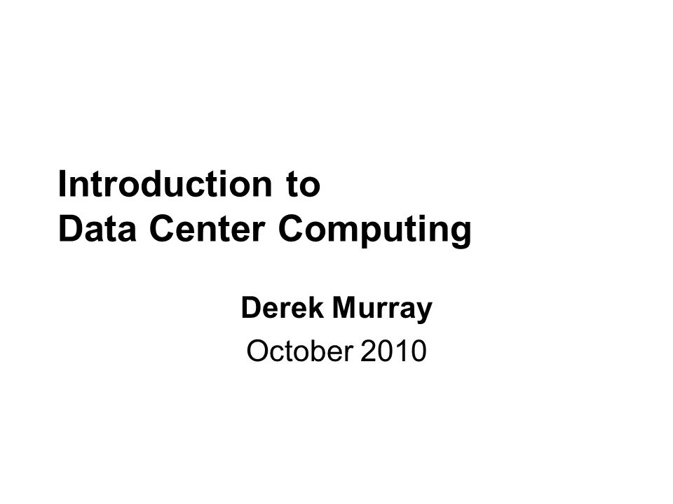 Introduction to Data Center Computing Derek Murray October 2010