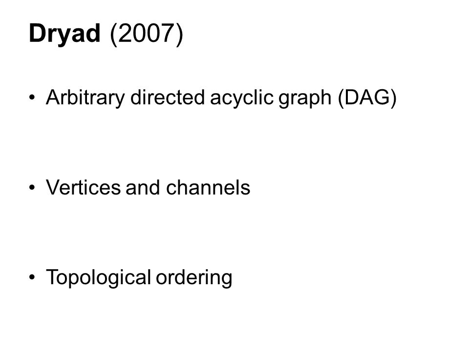 Dryad (2007) Arbitrary directed acyclic graph (DAG) Vertices and channels Topological ordering
