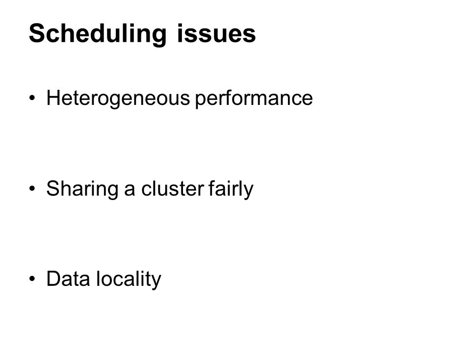 Scheduling issues Heterogeneous performance Sharing a cluster fairly Data locality