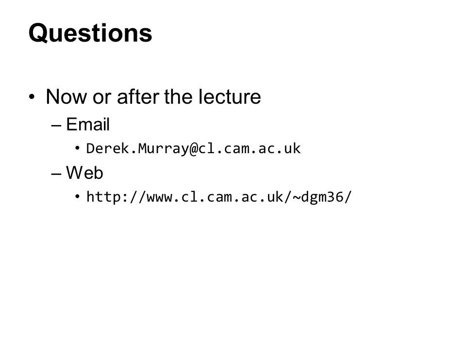 Questions Now or after the lecture –Email Derek.Murray@cl.cam.ac.uk –Web http://www.cl.cam.ac.uk/~dgm36/