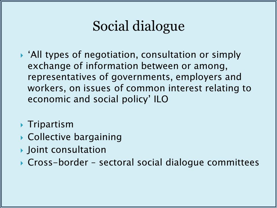 Social dialogue  'All types of negotiation, consultation or simply exchange of information between or among, representatives of governments, employers and workers, on issues of common interest relating to economic and social policy' ILO  Tripartism  Collective bargaining  Joint consultation  Cross-border – sectoral social dialogue committees