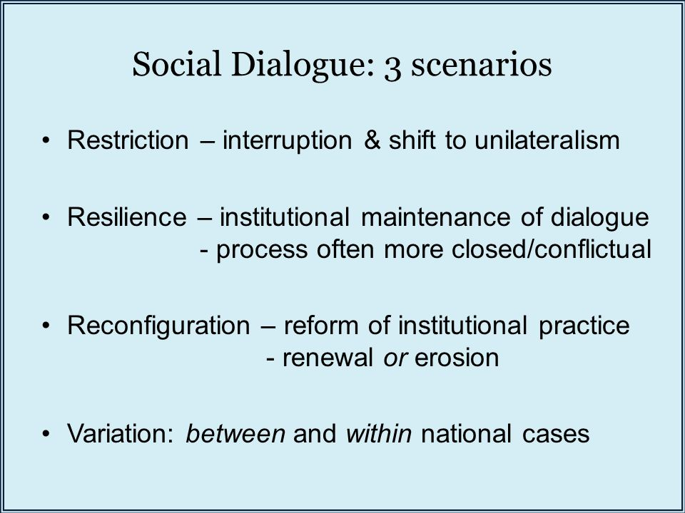 Social Dialogue: 3 scenarios Restriction – interruption & shift to unilateralism Resilience – institutional maintenance of dialogue - process often more closed/conflictual Reconfiguration – reform of institutional practice - renewal or erosion Variation: between and within national cases