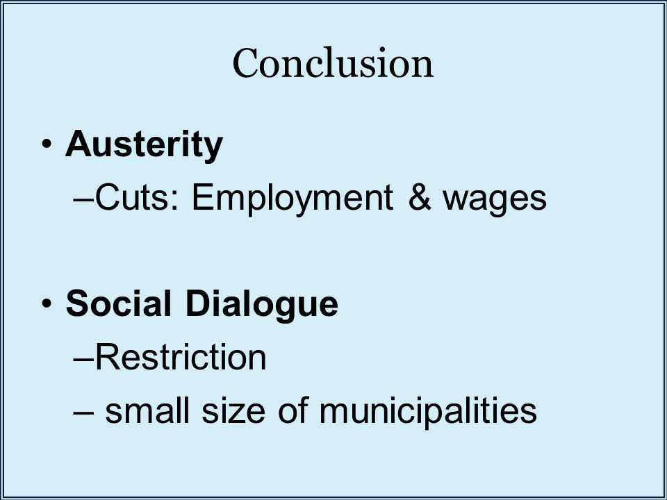 Conclusion Austerity –Cuts: Employment & wages Social Dialogue –Restriction – small size of municipalities