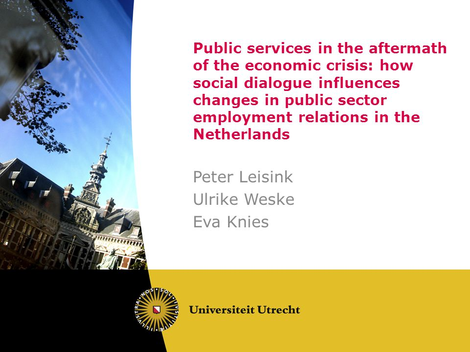 Public services in the aftermath of the economic crisis: how social dialogue influences changes in public sector employment relations in the Netherlands Peter Leisink Ulrike Weske Eva Knies