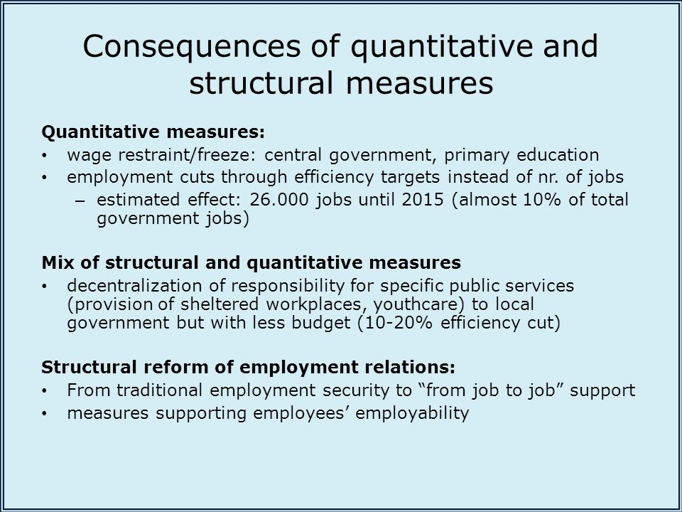 Consequences of quantitative and structural measures Quantitative measures: wage restraint/freeze: central government, primary education employment cuts through efficiency targets instead of nr.