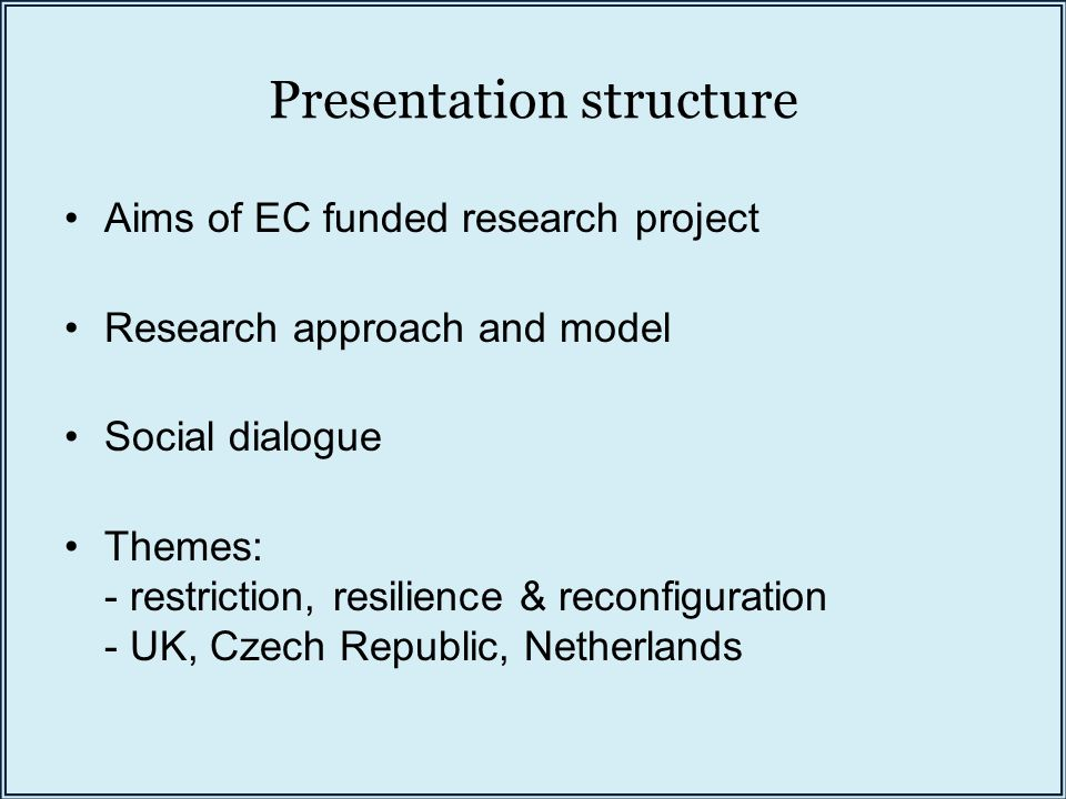 Presentation structure Aims of EC funded research project Research approach and model Social dialogue Themes: - restriction, resilience & reconfiguration - UK, Czech Republic, Netherlands