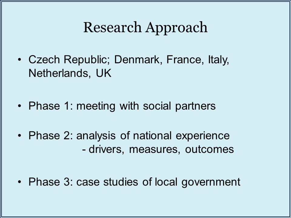 Research Approach Czech Republic; Denmark, France, Italy, Netherlands, UK Phase 1: meeting with social partners Phase 2: analysis of national experience - drivers, measures, outcomes Phase 3: case studies of local government