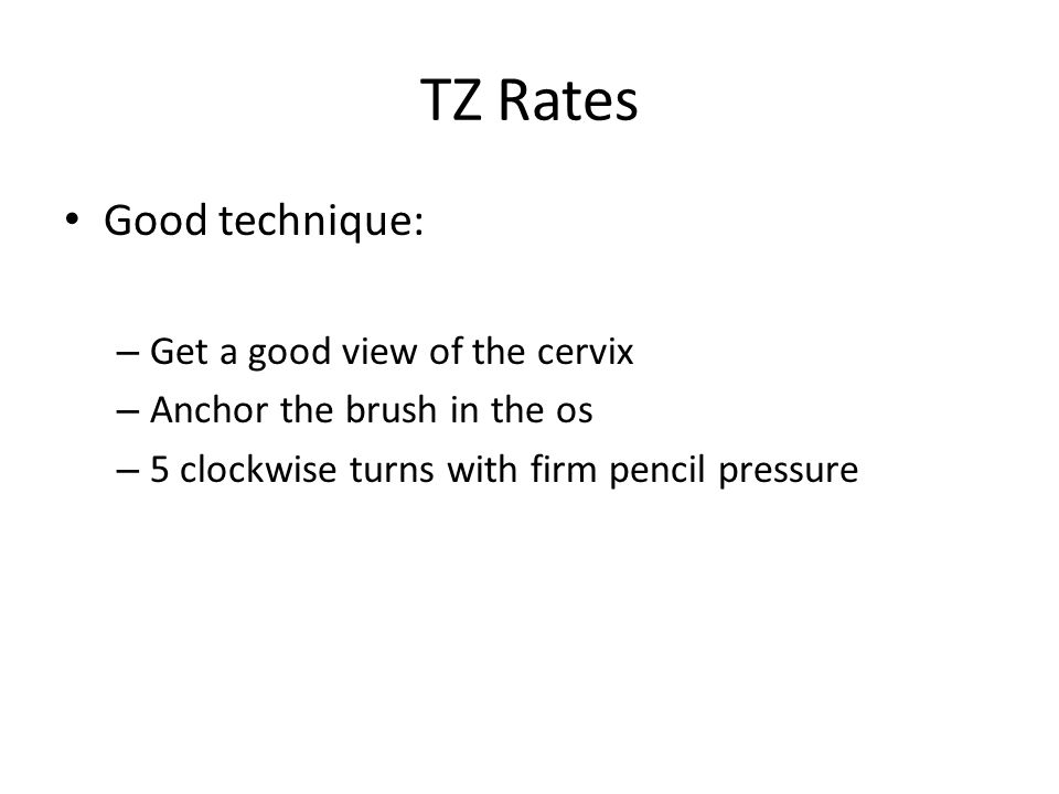 TZ Rates Good technique: – Get a good view of the cervix – Anchor the brush in the os – 5 clockwise turns with firm pencil pressure