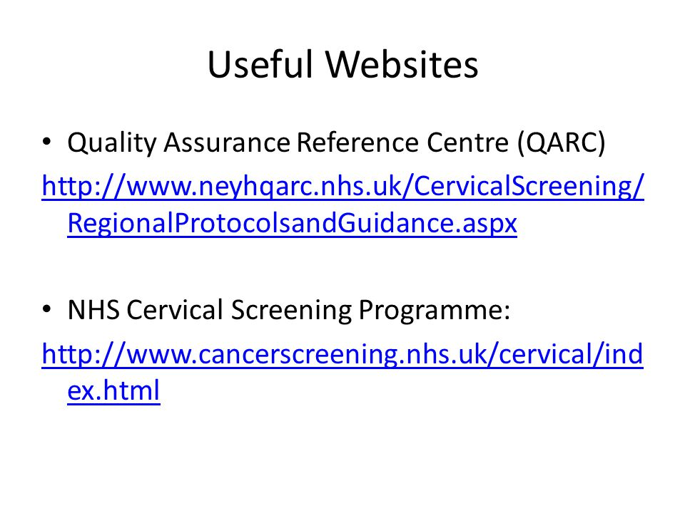 Useful Websites Quality Assurance Reference Centre (QARC) http://www.neyhqarc.nhs.uk/CervicalScreening/ RegionalProtocolsandGuidance.aspx NHS Cervical