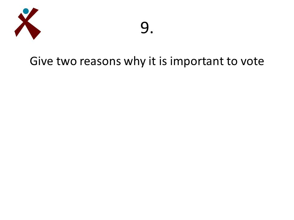9. Give two reasons why it is important to vote