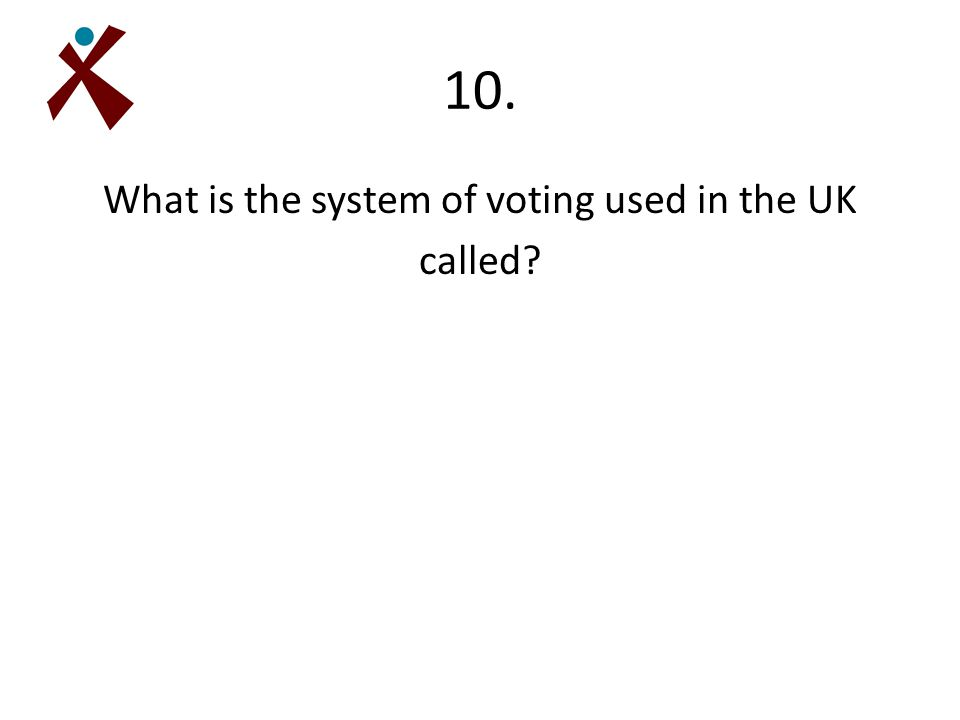 10. What is the system of voting used in the UK called